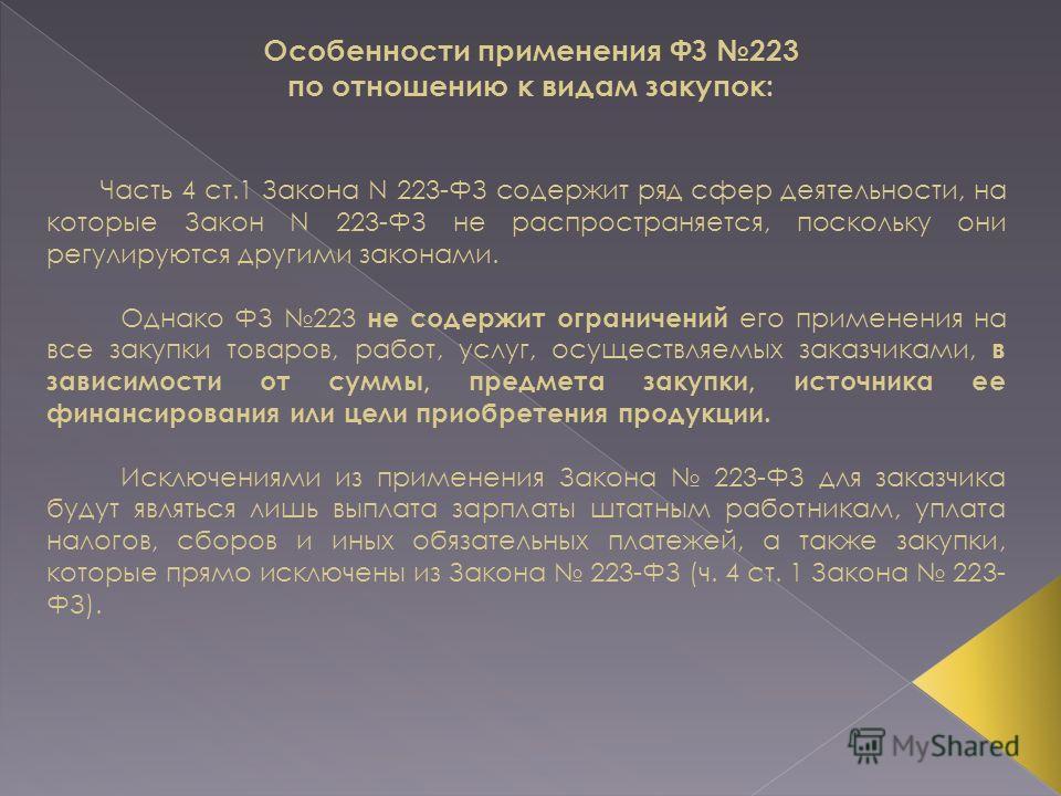 Особенности применения ФЗ 223 по отношению к видам закупок: Часть 4 ст.1 Закона N 223-ФЗ содержит ряд сфер деятельности, на которые Закон N 223-ФЗ не распространяется, поскольку они регулируются другими законами. Однако ФЗ 223 не содержит ограничений