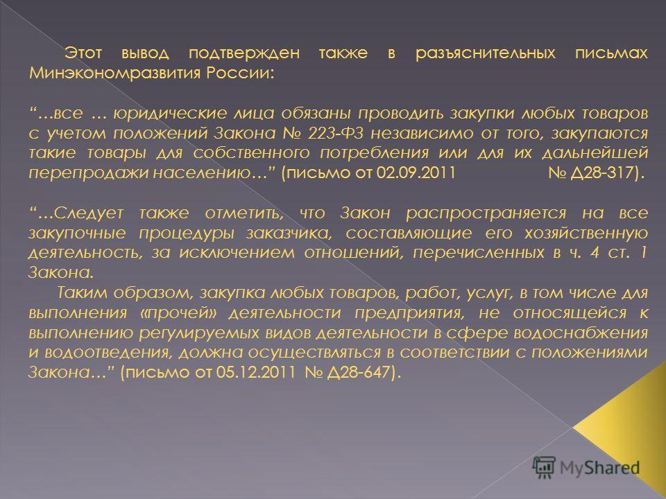 Этот вывод подтвержден также в разъяснительных письмах Минэкономразвития России: …все … юридические лица обязаны проводить закупки любых товаров с учетом положений Закона 223-ФЗ независимо от того, закупаются такие товары для собственного потребления