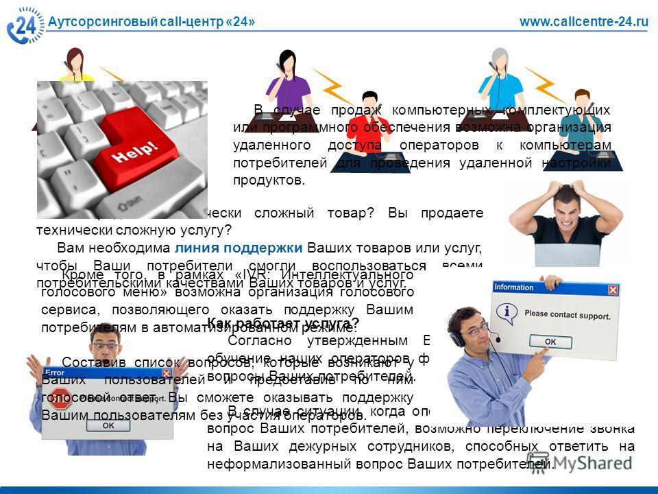 Аутсорсинговый call-центр «24»www.callcentre-24.ru Вы продаете технически сложный товар? Вы продаете технически сложную услугу? Вам необходима линия поддержки Ваших товаров или услуг, чтобы Ваши потребители смогли воспользоваться всеми потребительски