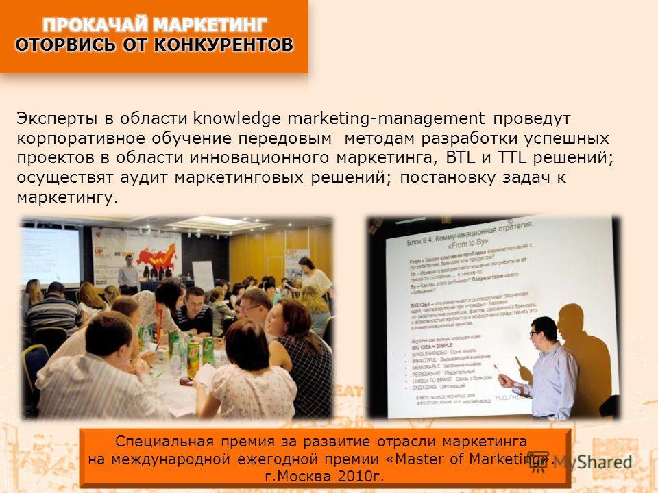 Эксперты в области knowledge marketing-management проведут корпоративное обучение передовым методам разработки успешных проектов в области инновационного маркетинга, BTL и TTL решений; осуществят аудит маркетинговых решений; постановку задач к маркет