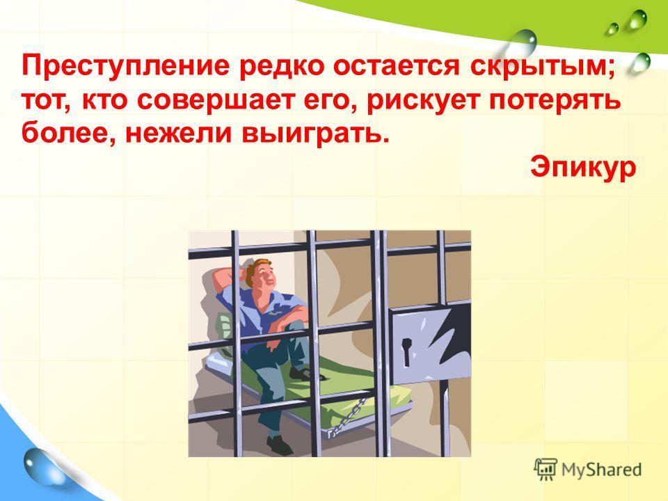 Преступление редко остается скрытым; тот, кто совершает его, рискует потерять более, нежели выиграть. Эпикур