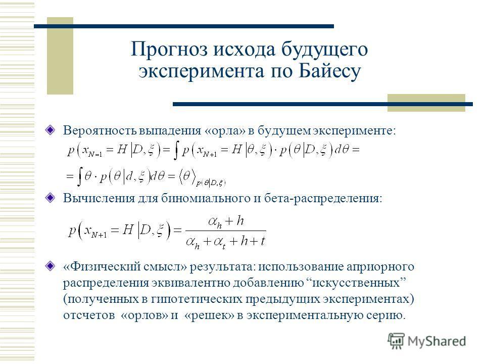 Прогноз исхода будущего эксперимента по Байесу Вероятность выпадения «орла» в будущем эксперименте: Вычисления для биномиального и бета-распределения: «Физический смысл» результата: использование априорного распределения эквивалентно добавлению искус