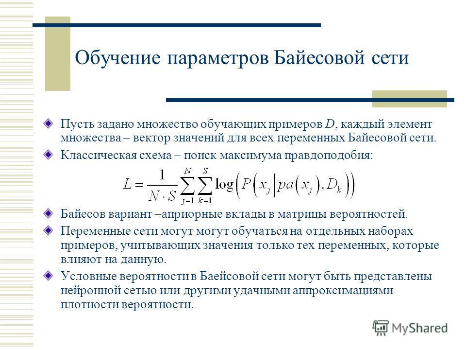 Обучение параметров Байесовой сети Пусть задано множество обучающих примеров D, каждый элемент множества – вектор значений для всех переменных Байесовой сети. Классическая схема – поиск максимума правдоподобия: Байесов вариант –априорные вклады в мат
