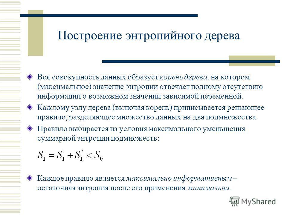 Построение энтропийного дерева Вся совокупность данных образует корень дерева, на котором (максимальное) значение энтропии отвечает полному отсутствию информации о возможном значении зависимой переменной. Каждому узлу дерева (включая корень) приписыв