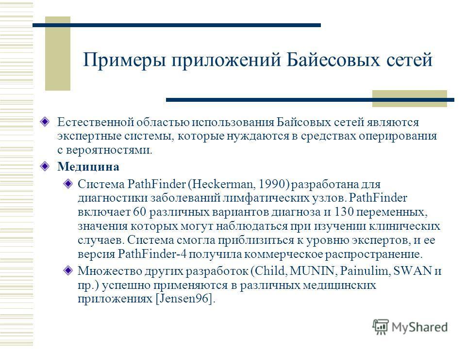 Примеры приложений Байесовых сетей Естественной областью использования Байсовых сетей являются экспертные системы, которые нуждаются в средствах оперирования с вероятностями. Медицина Система PathFinder (Heckerman, 1990) разработана для диагностики з