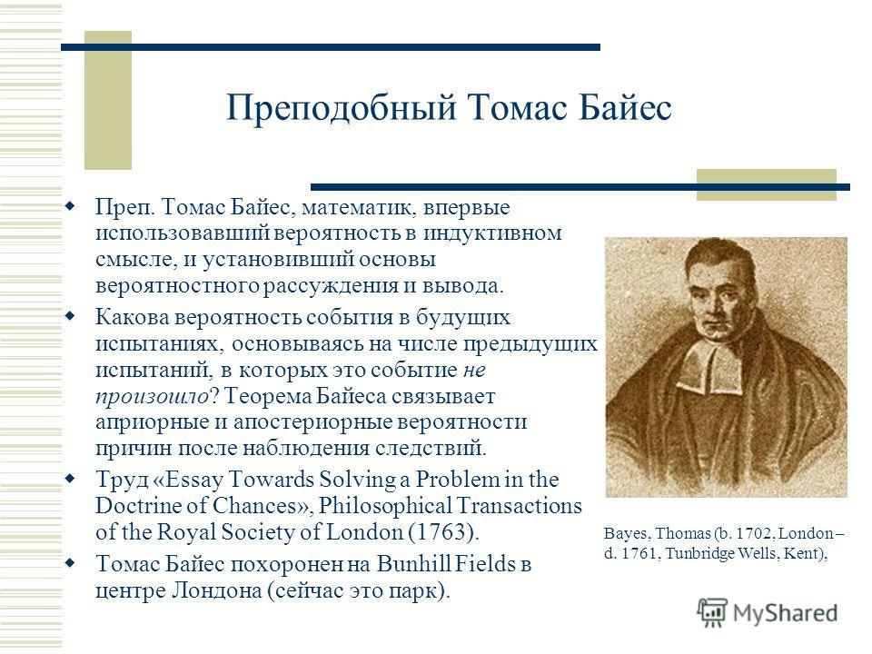 Преподобный Томас Байес Преп. Томас Байес, математик, впервые использовавший вероятность в индуктивном смысле, и установивший основы вероятностного рассуждения и вывода. Какова вероятность события в будущих испытаниях, основываясь на числе предыдущих