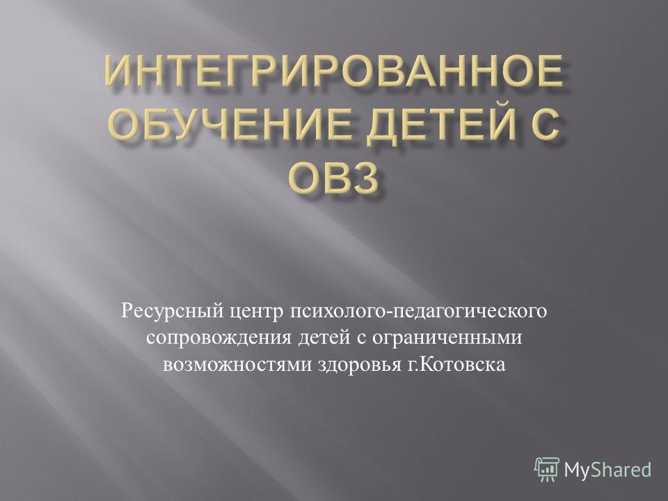Ресурсный центр психолого - педагогического сопровождения детей с ограниченными возможностями здоровья г. Котовска