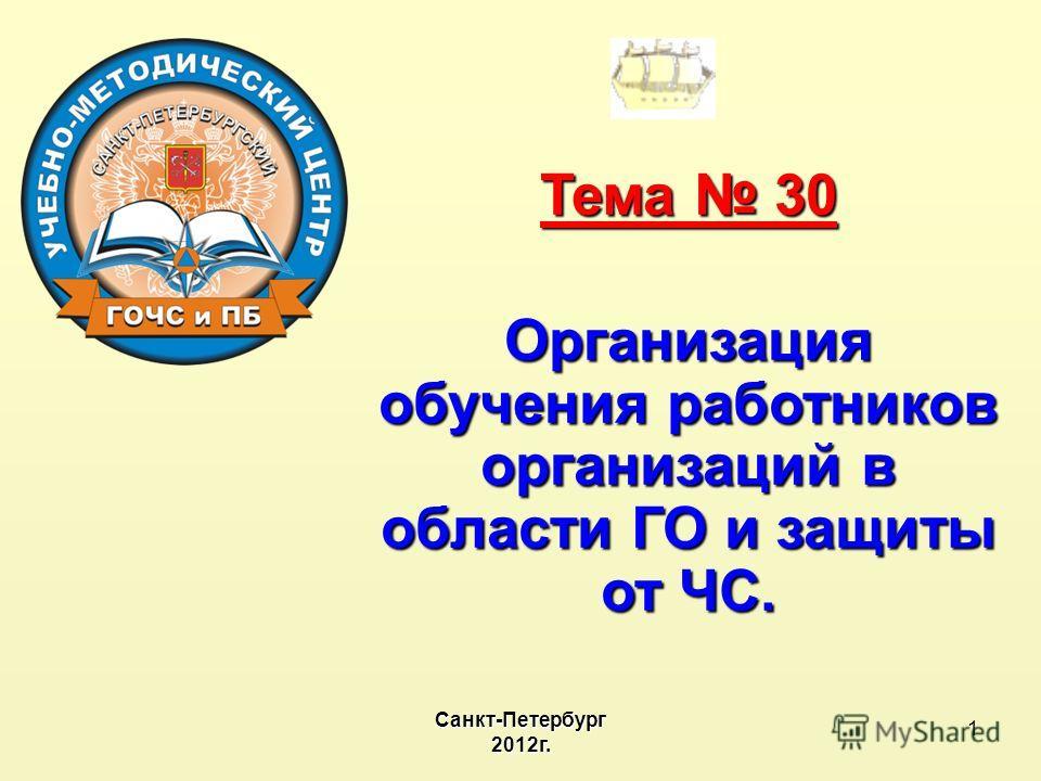 1 Тема 30 Организация обучения работников организаций в области ГО и защиты от ЧС. Санкт-Петербург2012г.
