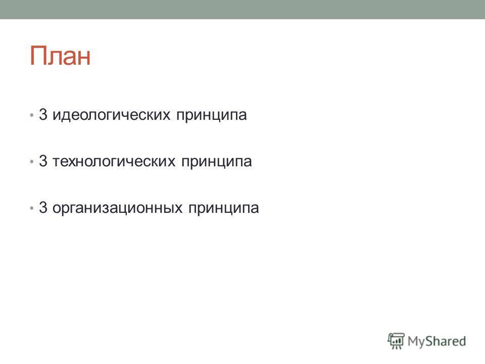 План 3 идеологических принципа 3 технологических принципа 3 организационных принципа