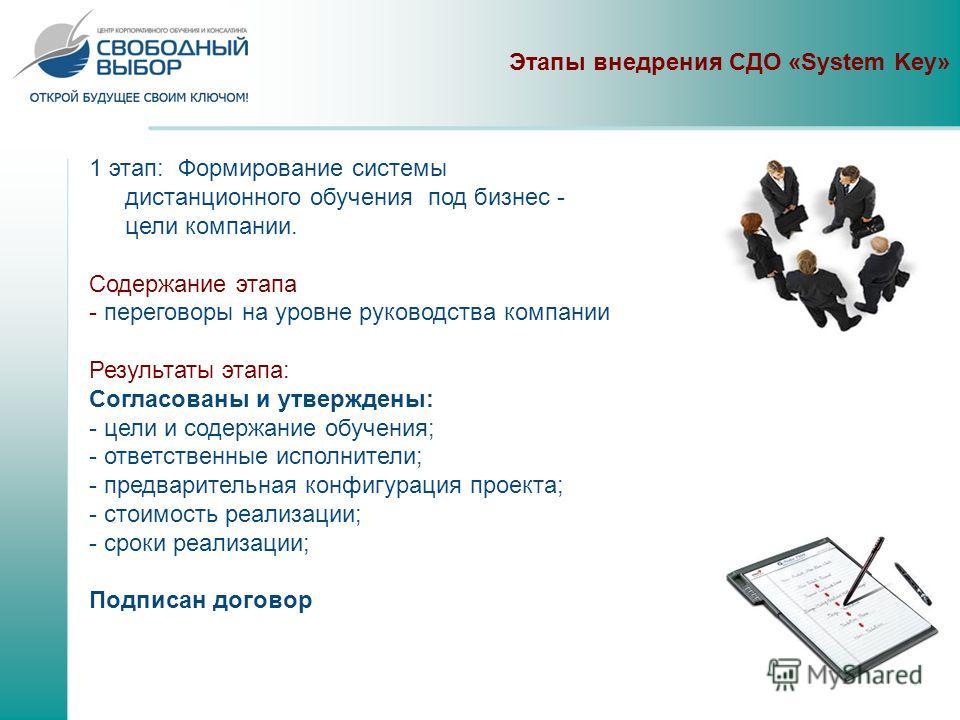 Этапы внедрения СДО «System Key» 1 этап: Формирование системы дистанционного обучения под бизнес - цели компании. Содержание этапа - переговоры на уровне руководства компании Результаты этапа: Согласованы и утверждены: - цели и содержание обучения; -