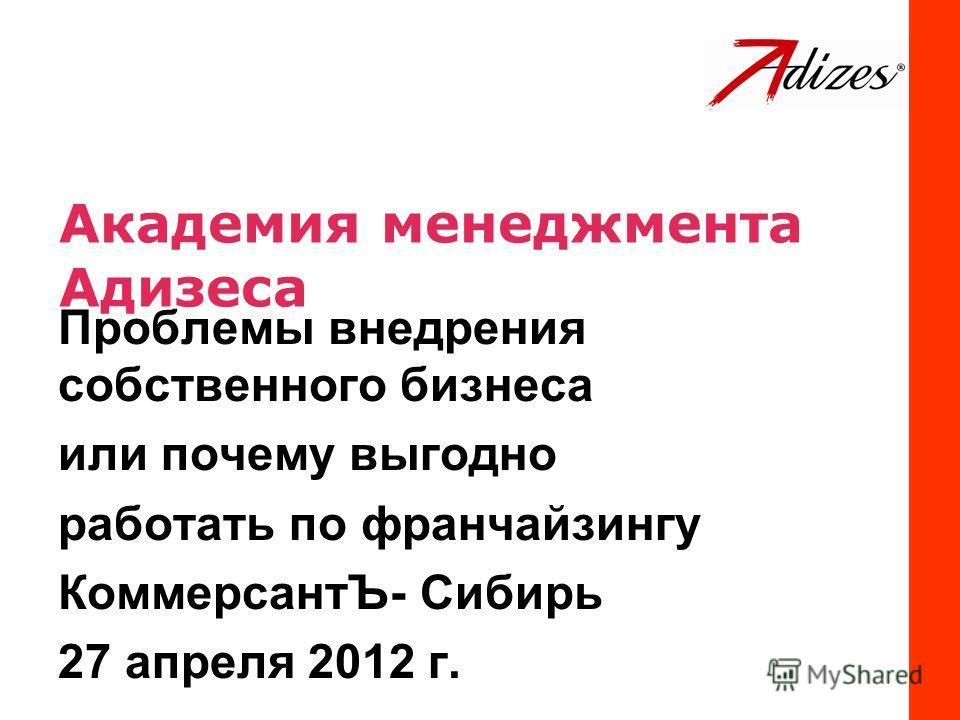 Академия менеджмента Адизеса Проблемы внедрения собственного бизнеса или почему выгодно работать по франчайзингу КоммерсантЪ- Сибирь 27 апреля 2012 г.