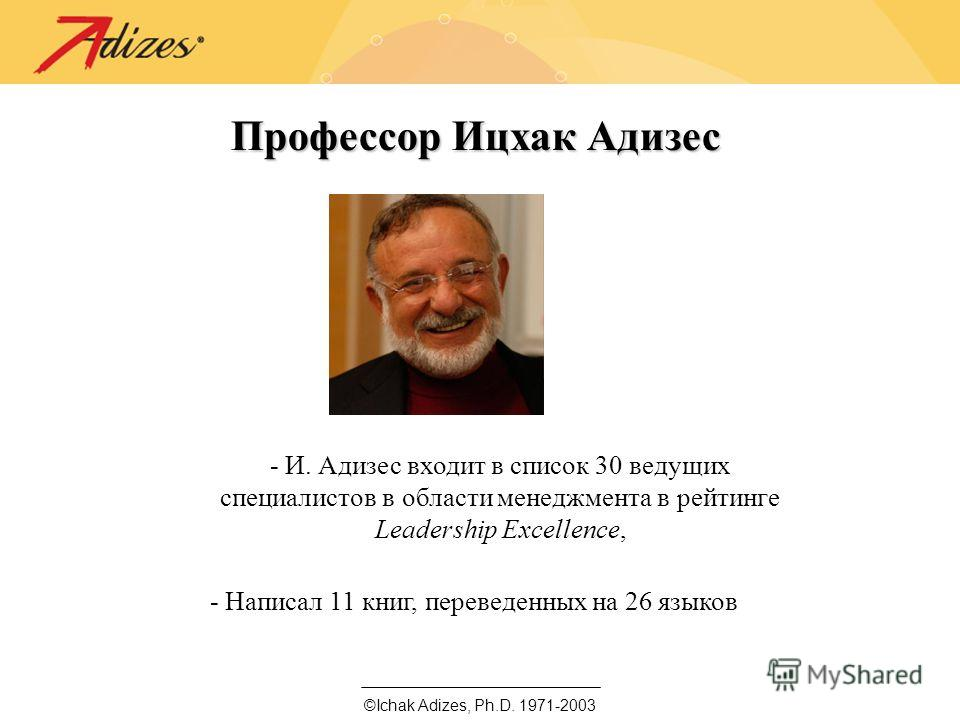 Профессор Ицхак Адизес - И. Адизес входит в список 30 ведущих специалистов в области менеджмента в рейтинге Leadership Excellence, - Написал 11 книг, переведенных на 26 языков