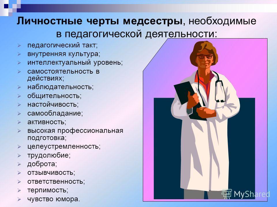 Личностные черты медсестры, необходимые в педагогической деятельности: педагогический такт; внутренняя культура; интеллектуальный уровень; самостоятельность в действиях; наблюдательность; общительность; настойчивость; самообладание; активность; высок