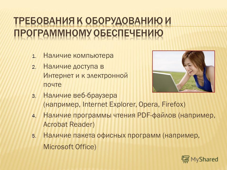 1. Наличие компьютера 2. Наличие доступа в Интернет и к электронной почте 3. Наличие веб-браузера (например, Internet Explorer, Opera, Firefox) 4. Наличие программы чтения PDF-файлов (например, Acrobat Reader) 5. Наличие пакета офисных программ (напр