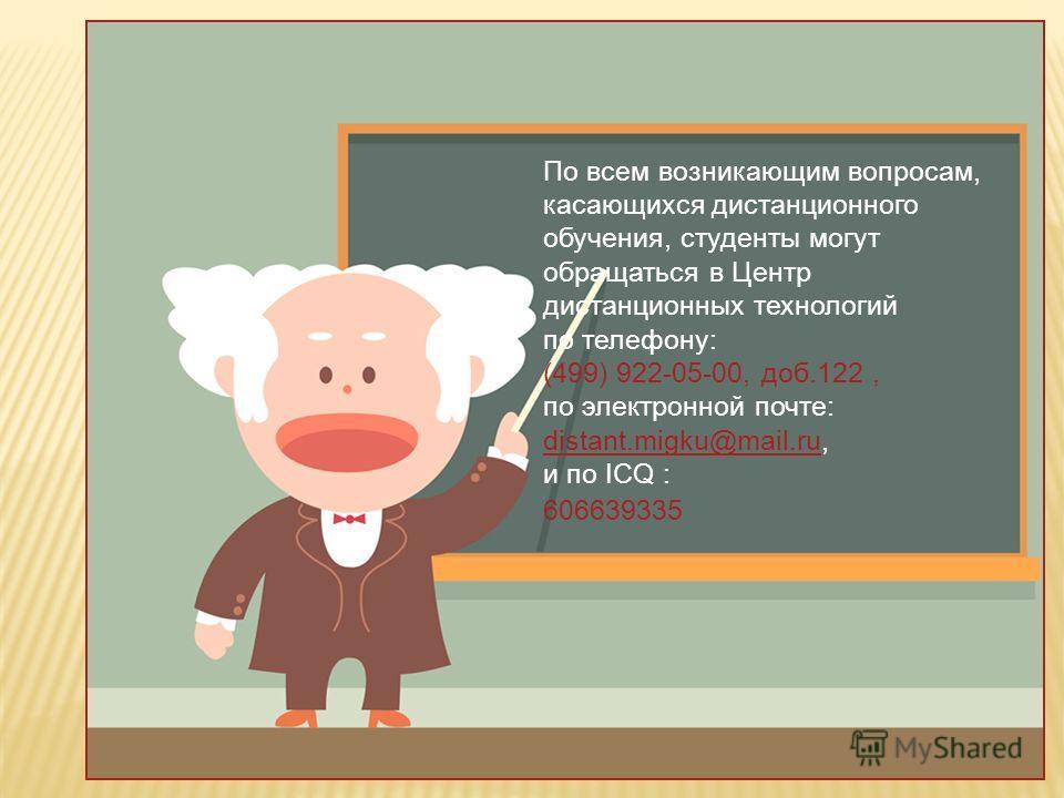 По всем возникающим вопросам, касающихся дистанционного обучения, студенты могут обращаться в Центр дистанционных технологий по телефону: (499) 922-05-00, доб.122, по электронной почте: distant.migku@mail.ru, и по ICQ : 606639335 distant.migku@mail.r