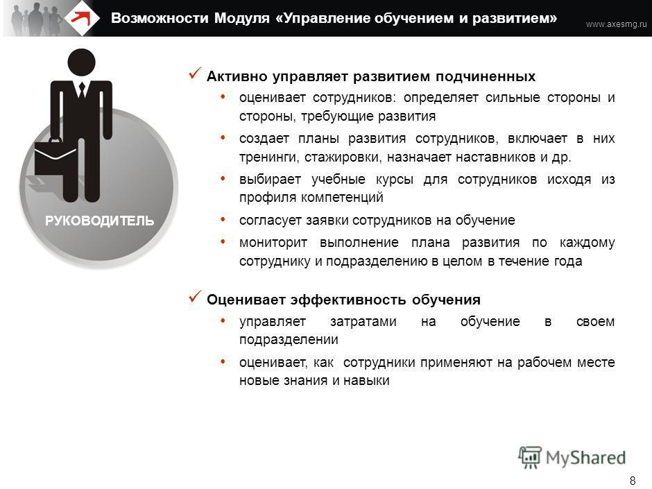 www.axesmg.ru 7 Управляет учебными курсами создает единый каталог курсов и сопутствующих материалов (презентации + раздатка + …) формирует программы для массовых позиций контролирует обновления профессиональных сертификатов Легко администрирует проце