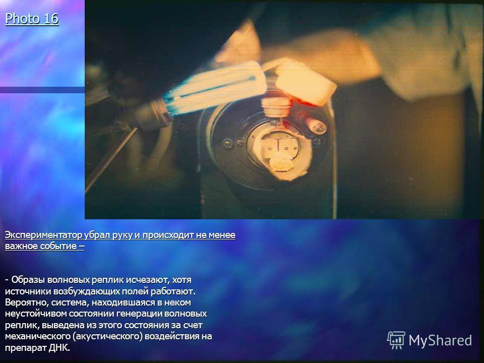 Photo 16 Экспериментатор убрал руку и происходит не менее важное событие – - Образы волновых реплик исчезают, хотя источники возбуждающих полей работают. Вероятно, система, находившаяся в неком неустойчивом состоянии генерации волновых реплик, выведе