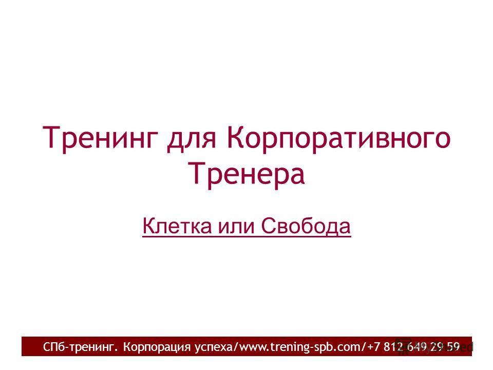 Тренинг для Корпоративного Тренера Клетка или Свобода СПб-тренинг. Корпорация успеха/www.trening-spb.com/+7 812 649 29 59