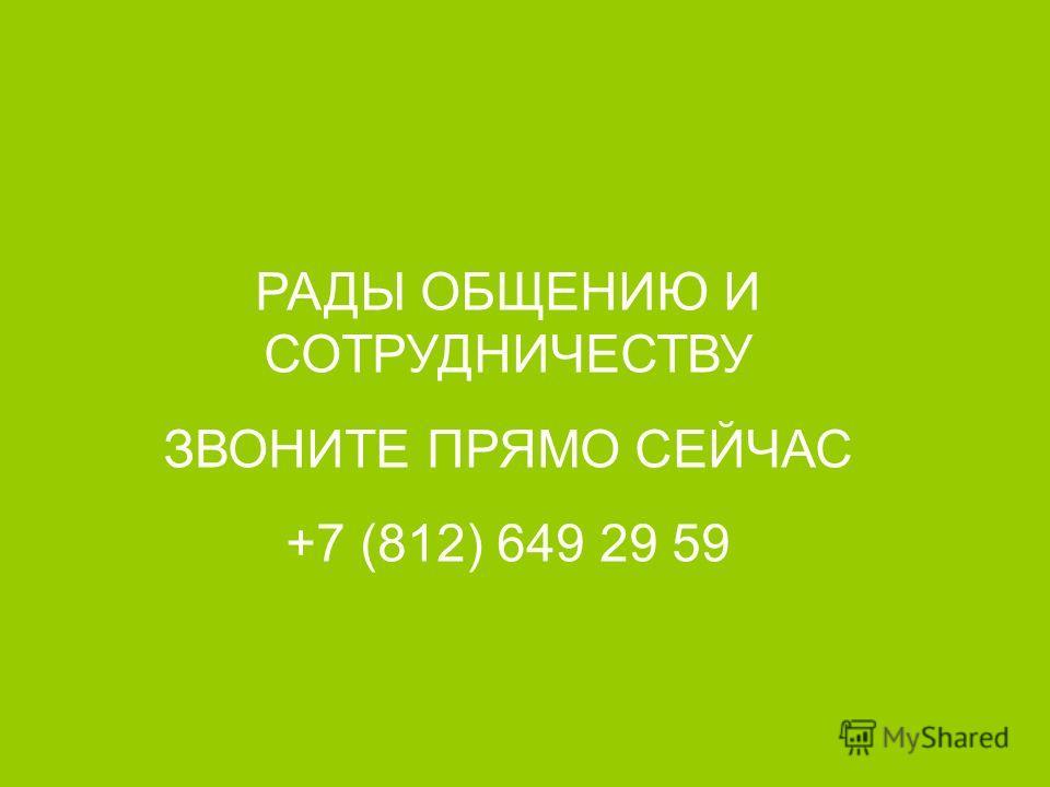 РАДЫ ОБЩЕНИЮ И СОТРУДНИЧЕСТВУ ЗВОНИТЕ ПРЯМО СЕЙЧАС +7 (812) 649 29 59