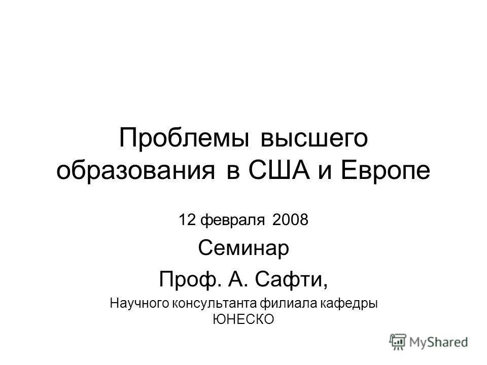 Проблемы высшего образования в США и Европе 12 февраля 2008 Семинар Проф. А. Сафти, Научного консультанта филиала кафедры ЮНЕСКО