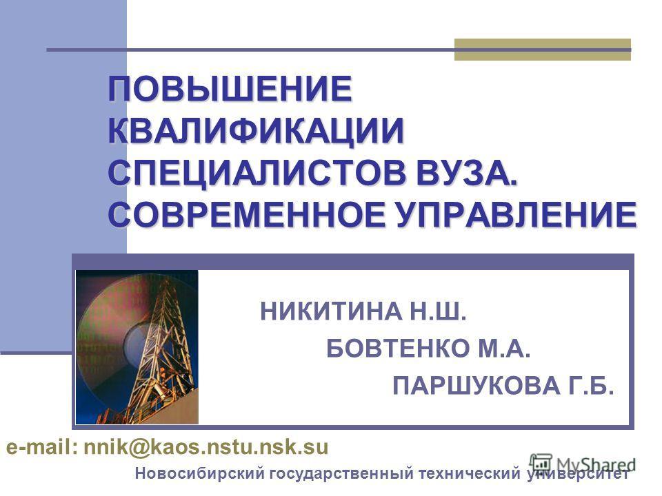 ПОВЫШЕНИЕ КВАЛИФИКАЦИИ СПЕЦИАЛИСТОВ ВУЗА. СОВРЕМЕННОЕ УПРАВЛЕНИЕ НИКИТИНА Н.Ш. БОВТЕНКО М.А. ПАРШУКОВА Г.Б. Новосибирский государственный технический университет e-mail: nnik@kaos.nstu.nsk.su
