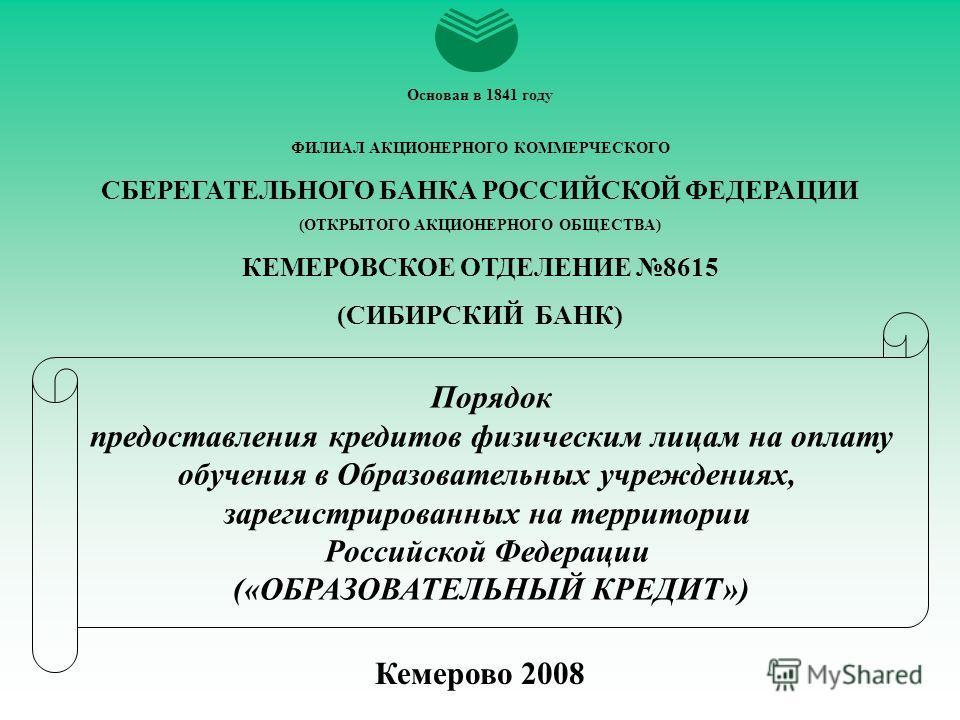 Кемерово 2008 Порядок предоставления кредитов физическим лицам на оплату обучения в Образовательных учреждениях, зарегистрированных на территории Российской Федерации («ОБРАЗОВАТЕЛЬНЫЙ КРЕДИТ») Основан в 1841 году ФИЛИАЛ АКЦИОНЕРНОГО КОММЕРЧЕСКОГО СБ