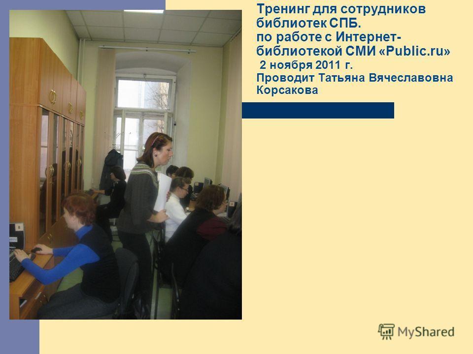 Тренинг для сотрудников библиотек СПБ. по работе с Интернет- библиотекой СМИ «Public.ru» 2 ноября 2011 г. Проводит Татьяна Вячеславовна Корсакова