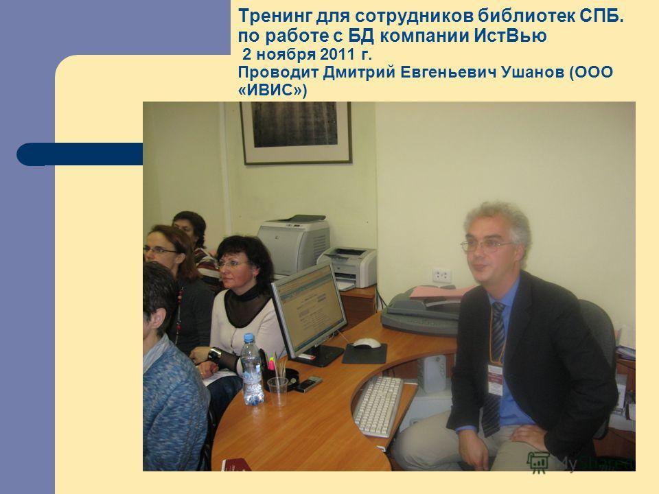 Тренинг для сотрудников библиотек СПБ. по работе с БД компании ИстВью 2 ноября 2011 г. Проводит Дмитрий Евгеньевич Ушанов (ООО «ИВИС»)