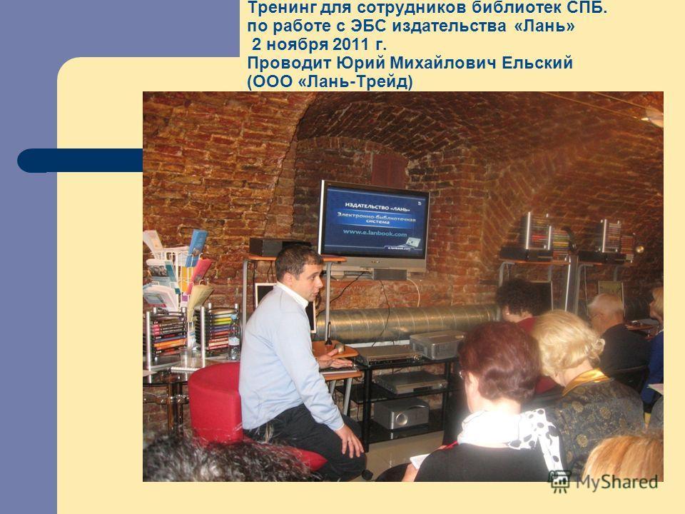 Тренинг для сотрудников библиотек СПБ. по работе с ЭБС издательства «Лань» 2 ноября 2011 г. Проводит Юрий Михайлович Ельский (ООО «Лань-Трейд)