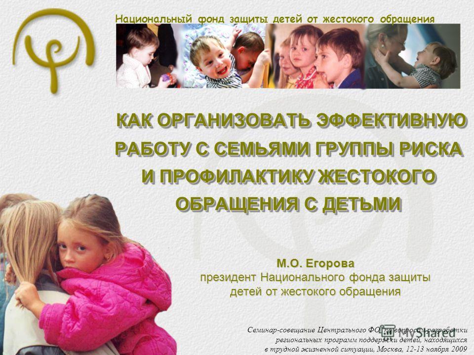 Национальный фонд защиты детей от жестокого обращения КАК ОРГАНИЗОВАТЬ ЭФФЕКТИВНУЮ РАБОТУ С СЕМЬЯМИ ГРУППЫ РИСКА И ПРОФИЛАКТИКУ ЖЕСТОКОГО ОБРАЩЕНИЯ С ДЕТЬМИ КАК ОРГАНИЗОВАТЬ ЭФФЕКТИВНУЮ РАБОТУ С СЕМЬЯМИ ГРУППЫ РИСКА И ПРОФИЛАКТИКУ ЖЕСТОКОГО ОБРАЩЕНИЯ