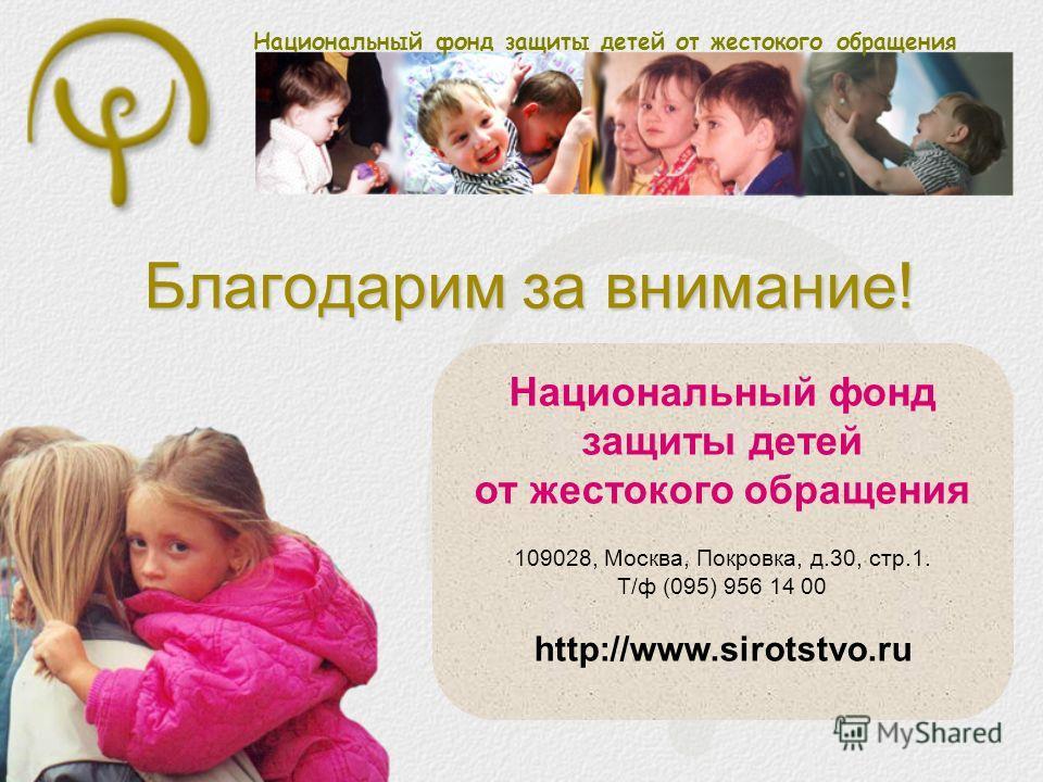 Национальный фонд защиты детей от жестокого обращения Благодарим за внимание! Национальный фонд защиты детей от жестокого обращения 109028, Москва, Покровка, д.30, стр.1. Т/ф (095) 956 14 00 http://www.sirotstvo.ru