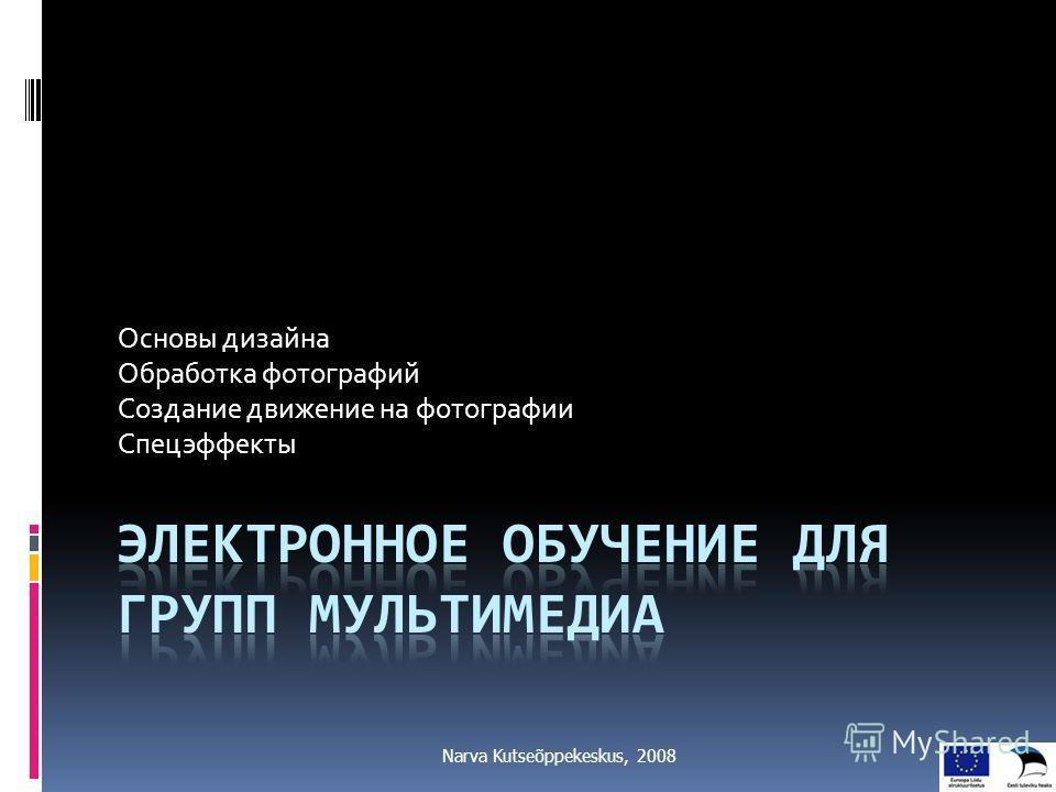 Основы дизайна Обработка фотографий Создание движение на фотографии Спецэффекты Narva Kutseõppekeskus, 2008