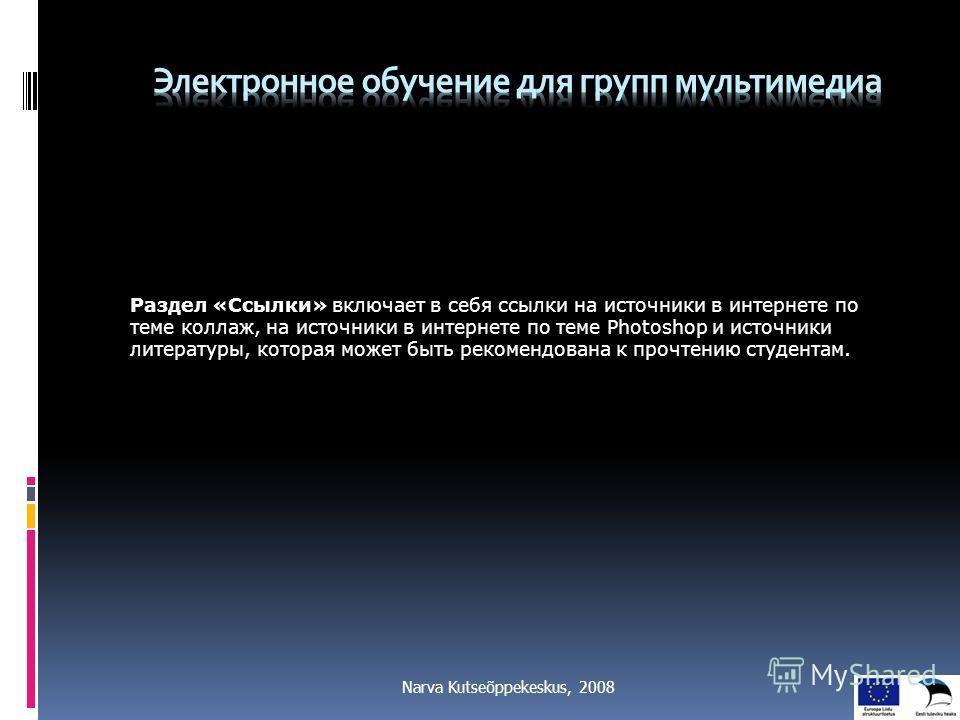 Narva Kutseõppekeskus, 2008 Раздел «Ссылки» включает в себя ссылки на источники в интернете по теме коллаж, на источники в интернете по теме Photoshop и источники литературы, которая может быть рекомендована к прочтению студентам.