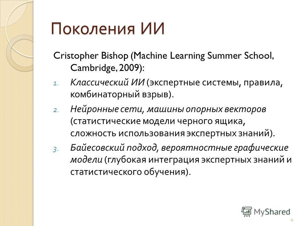 Поколения ИИ Cristopher Bishop (Machine Learning Summer School, Cambridge, 2009): 1. Классический ИИ ( экспертные системы, правила, комбинаторный взрыв ). 2. Нейронные сети, машины опорных векторов ( статистические модели черного ящика, сложность исп