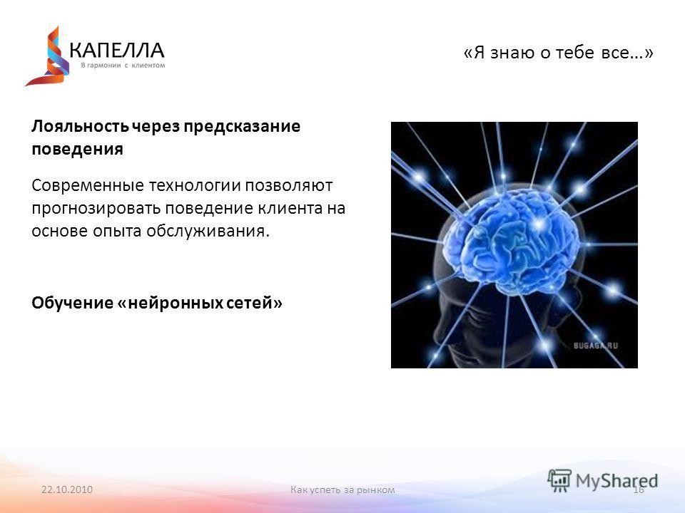 22.10.201016 «Я знаю о тебе все…» Лояльность через предсказание поведения Современные технологии позволяют прогнозировать поведение клиента на основе опыта обслуживания. Обучение «нейронных сетей» Как успеть за рынком