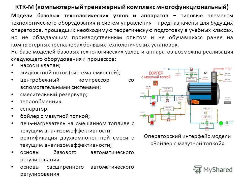 КТК-М (компьютерный тренажерный комплекс многофункциональный) Модели базовых технологических узлов и аппаратов типовые элементы технологического оборудования и систем управления – предназначены для будущих операторов, прошедших необходимую теоретичес