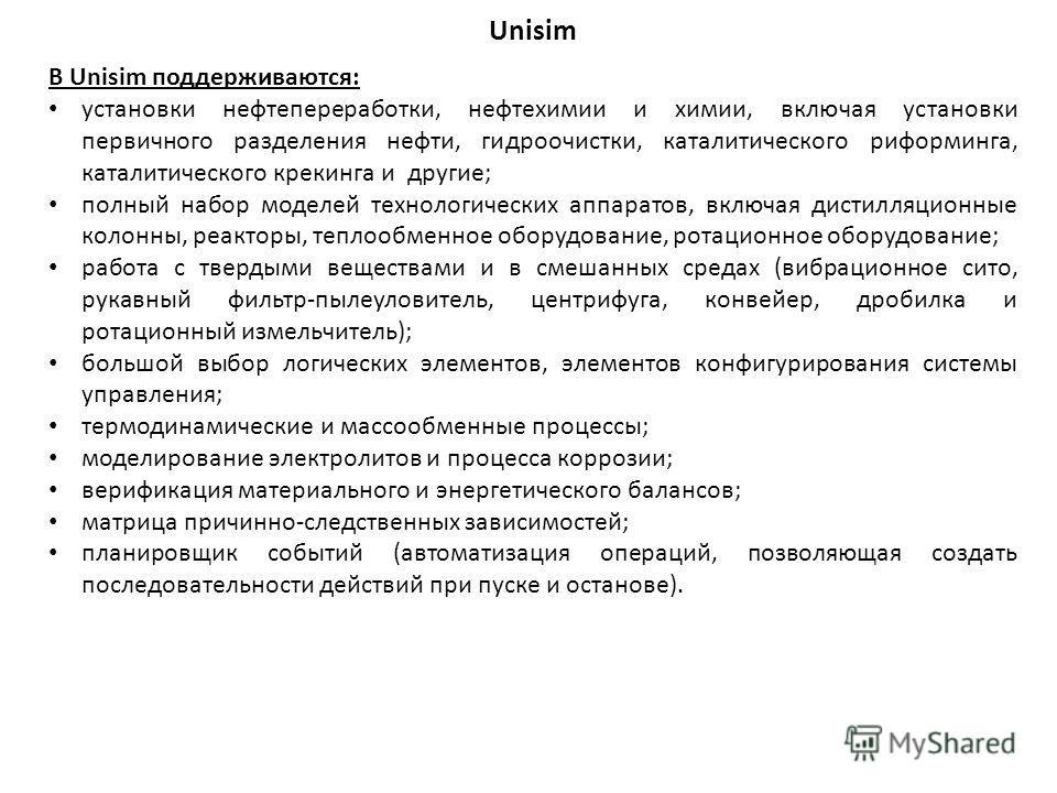 Unisim В Unisim поддерживаются: установки нефтепереработки, нефтехимии и химии, включая установки первичного разделения нефти, гидроочистки, каталитического риформинга, каталитического крекинга и другие; полный набор моделей технологических аппаратов
