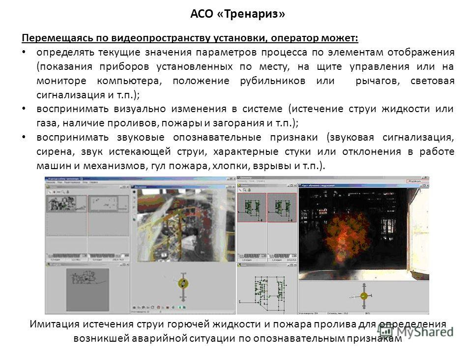 АСО «Тренариз» Перемещаясь по видеопространству установки, оператор может: определять текущие значения параметров процесса по элементам отображения (показания приборов установленных по месту, на щите управления или на мониторе компьютера, положение р