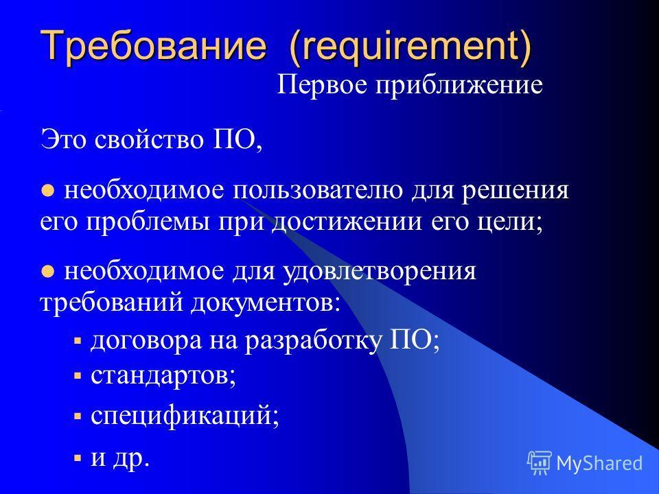 Первое приближение необходимое пользователю для решения его проблемы при достижении его цели; необходимое для удовлетворения требований документов: договора на разработку ПО; стандартов; спецификаций; и др. Требование (requirement) Это свойство ПО,