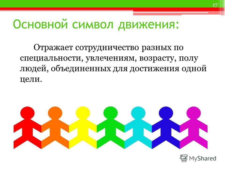Основной символ движения: Отражает сотрудничество разных по специальности, увлечениям, возрасту, полу людей, объединенных для достижения одной цели. 17