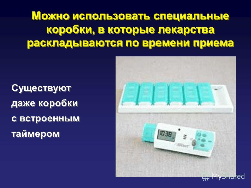 Можно использовать специальные коробки, в которые лекарства раскладываются по времени приема Существуют даже коробки с встроенным таймером Существуют даже коробки с встроенным таймером