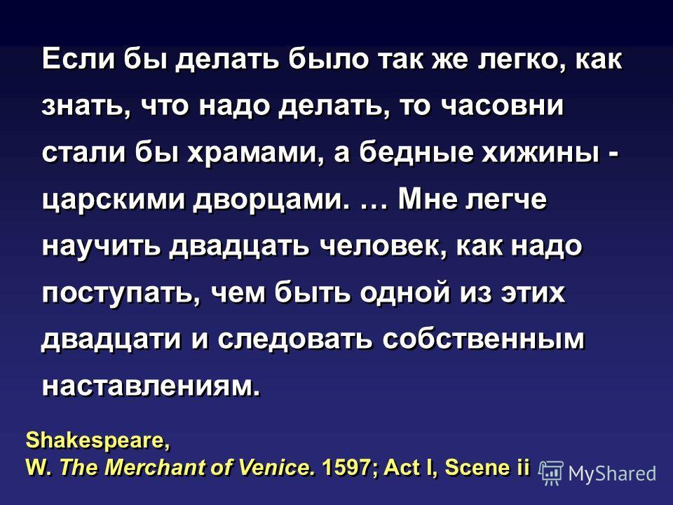 Shakespeare, W. The Merchant of Venice. 1597; Act I, Scene ii Shakespeare, W. The Merchant of Venice. 1597; Act I, Scene ii Если бы делать было так же легко, как знать, что надо делать, то часовни стали бы храмами, а бедные хижины - царскими дворцами