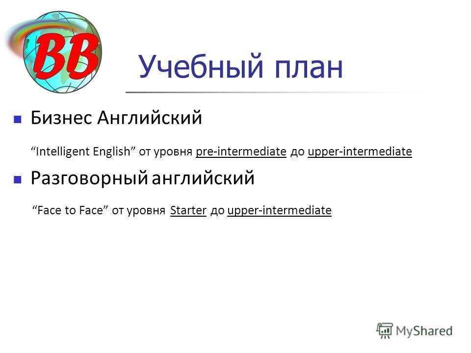 Учебный план Бизнес Английский Intelligent English от уровня pre-intermediate до upper-intermediate Разговорный английский Face to Face от уровня Starter до upper-intermediate