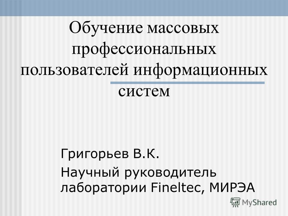 Обучение массовых профессиональных пользователей информационных систем Григорьев В.К. Научный руководитель лаборатории Fineltec, МИРЭА