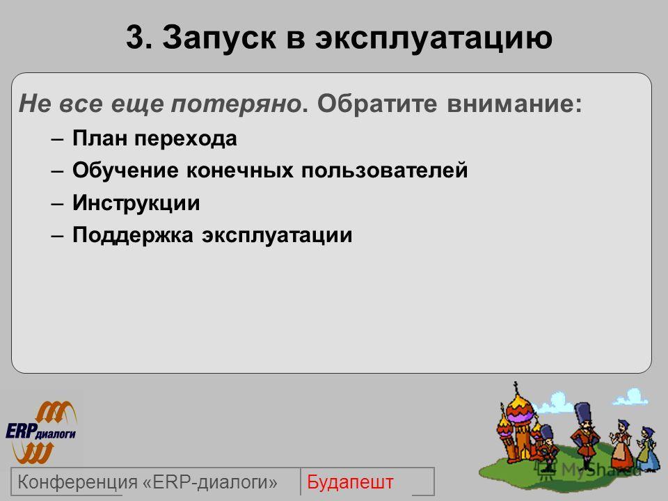 БудапештКонференция «ERP-диалоги» 3. Запуск в эксплуатацию Не все еще потеряно. Обратите внимание: –План перехода –Обучение конечных пользователей –Инструкции –Поддержка эксплуатации