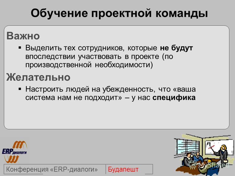 БудапештКонференция «ERP-диалоги» Обучение проектной команды Важно Выделить тех сотрудников, которые не будут впоследствии участвовать в проекте (по производственной необходимости) Желательно Настроить людей на убежденность, что «ваша система нам не