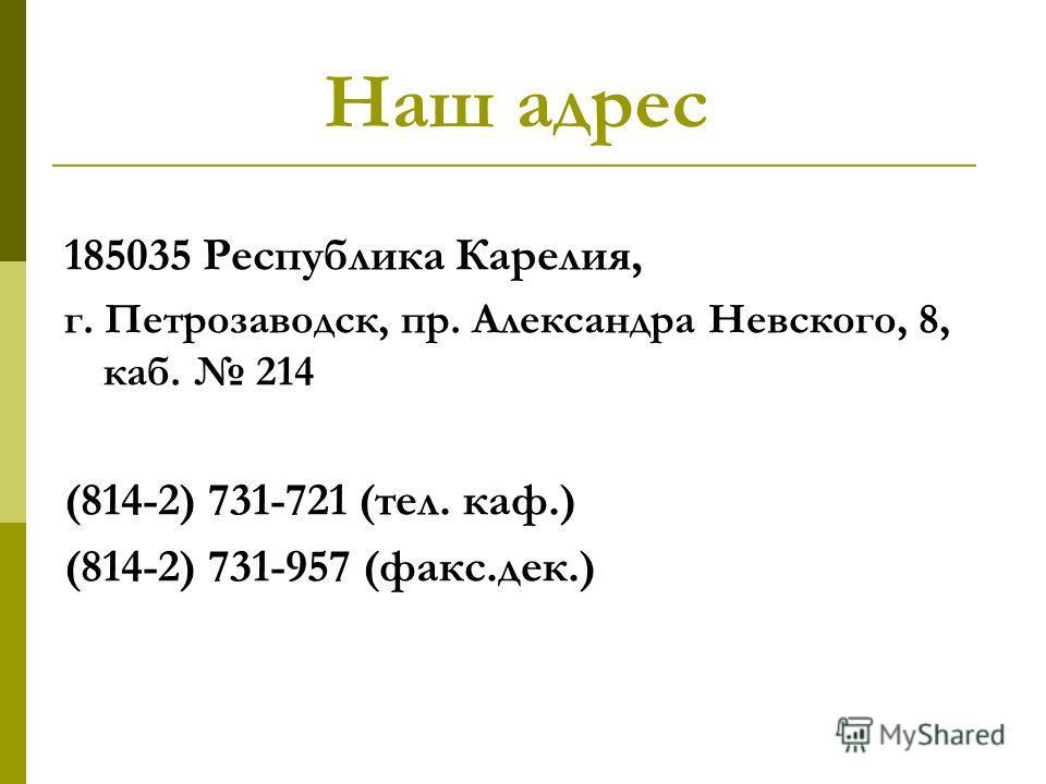 Наш адрес 185035 Республика Карелия, г. Петрозаводск, пр. Александра Невского, 8, каб. 214 (814-2) 731-721 (тел. каф.) (814-2) 731-957 (факс.дек.)