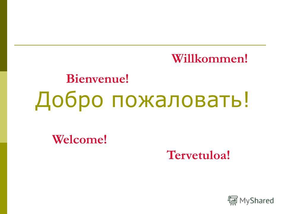 Добро пожаловать! Welcome! Tervetuloa! Willkommen! Bienvenue!
