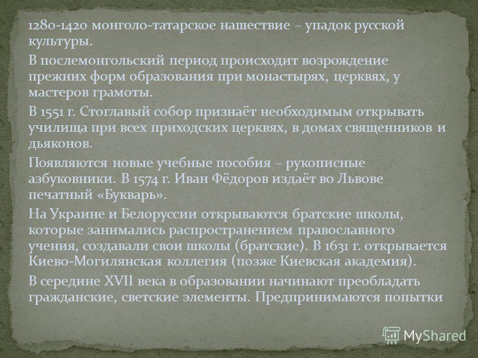 1280-1420 монголо-татарское нашествие – упадок русской культуры. В послемонгольский период происходит возрождение прежних форм образования при монастырях, церквях, у мастеров грамоты. В 1551 г. Стоглавый собор признаёт необходимым открывать училища п