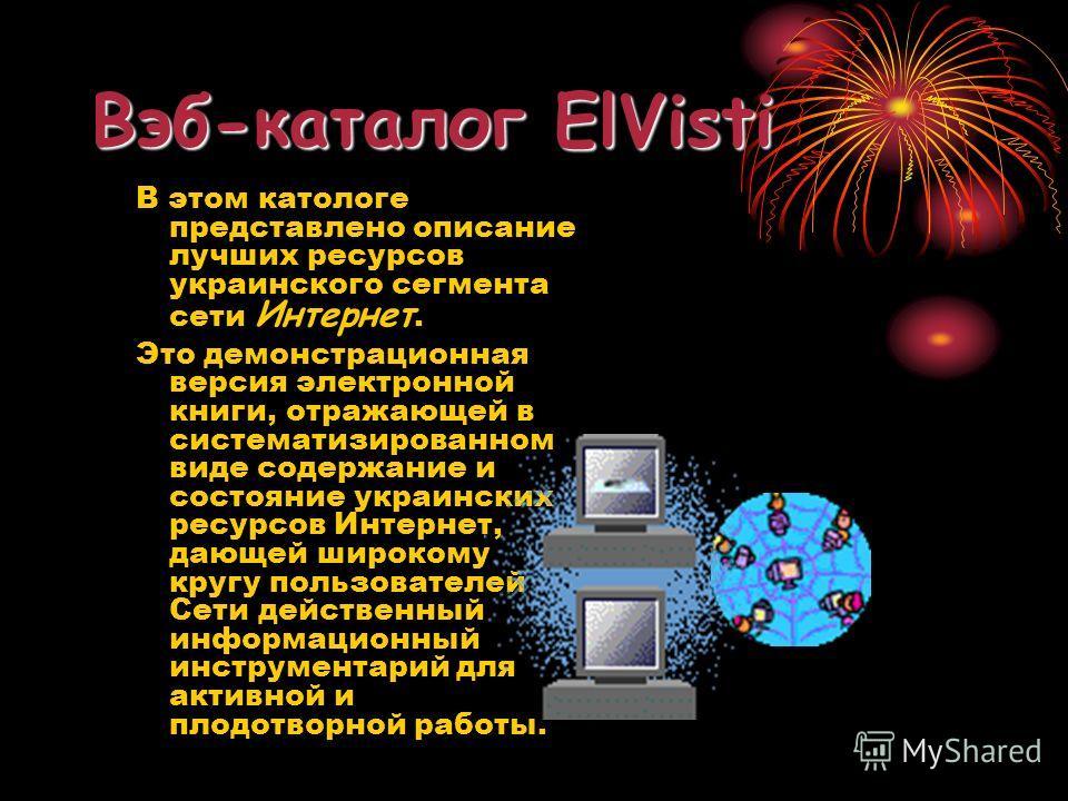 Вэб-каталог ElVisti В этом катологе представлено описание лучших ресурсов украинского сегмента сети Интернет. Это демонстрационная версия электронной книги, отражающей в систематизированном виде содержание и состояние украинских ресурсов Интернет, да